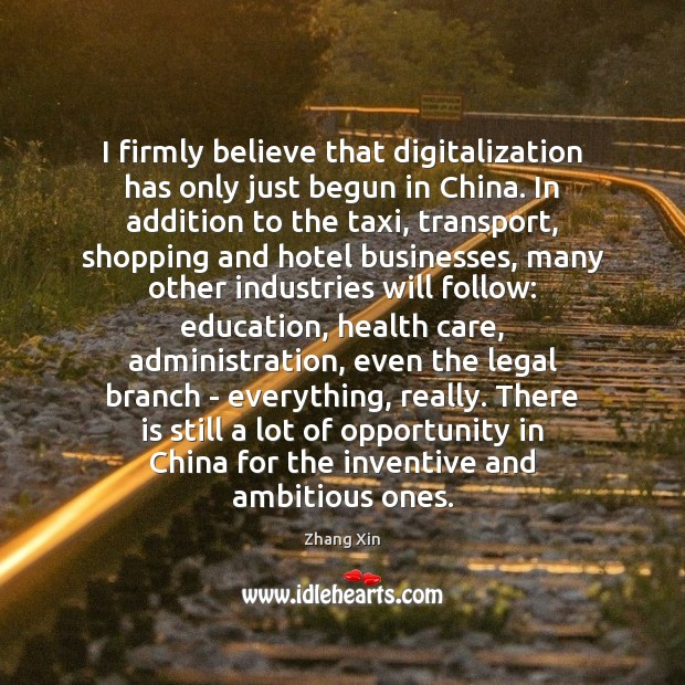 I firmly believe that digitalization has only just begun in China. In Zhang Xin Picture Quote