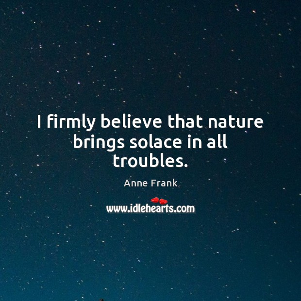 Image, I firmly believe that nature brings solace in all troubles.
