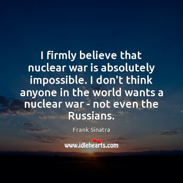 I firmly believe that nuclear war is absolutely impossible. I don't think Image