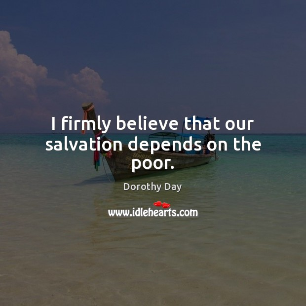 I firmly believe that our salvation depends on the poor. Dorothy Day Picture Quote