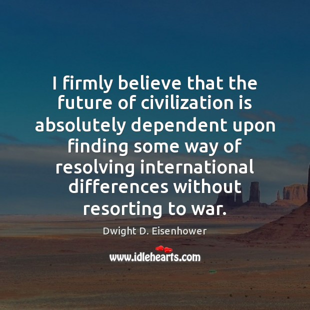 I firmly believe that the future of civilization is absolutely dependent upon Dwight D. Eisenhower Picture Quote