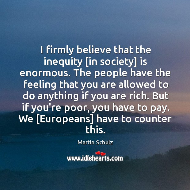 I firmly believe that the inequity [in society] is enormous. The people Martin Schulz Picture Quote