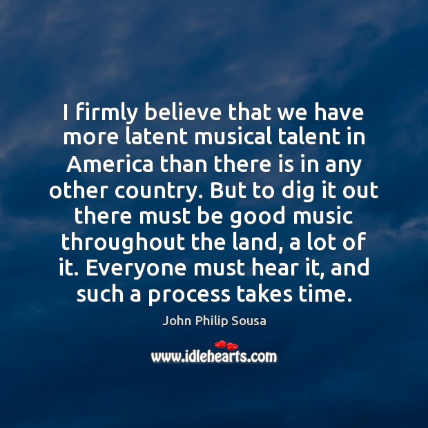 I firmly believe that we have more latent musical talent in America John Philip Sousa Picture Quote