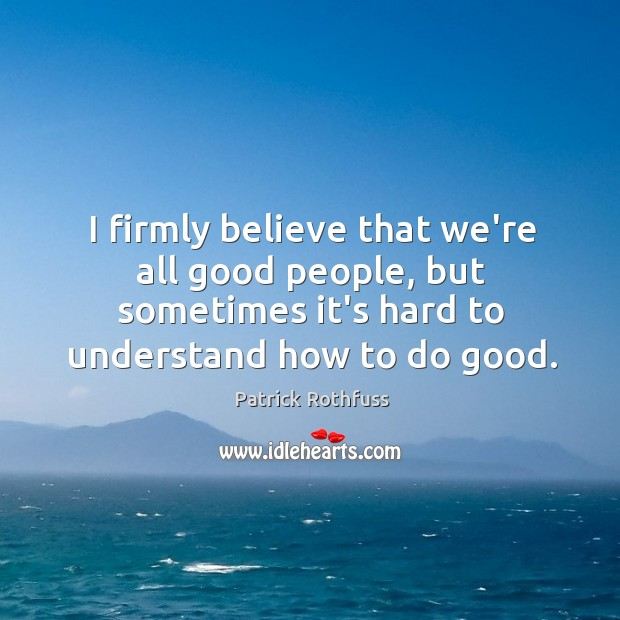 I firmly believe that we're all good people, but sometimes it's hard Image