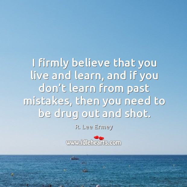 I firmly believe that you live and learn, and if you don't learn from past mistakes, then you need to be drug out and shot. Image