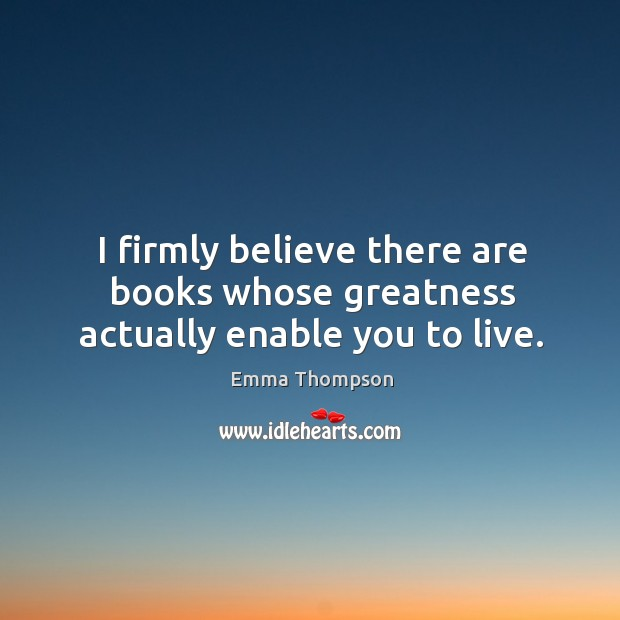 Image, I firmly believe there are books whose greatness actually enable you to live.