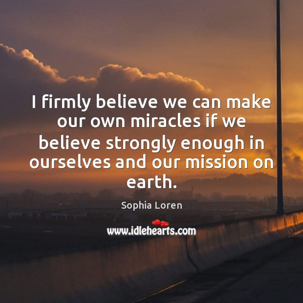 I firmly believe we can make our own miracles if we believe Sophia Loren Picture Quote