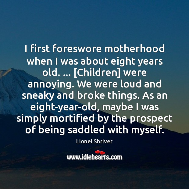 I first foreswore motherhood when I was about eight years old. … [Children] Image