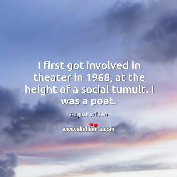 I first got involved in theater in 1968, at the height of a social tumult. I was a poet. August Wilson Picture Quote