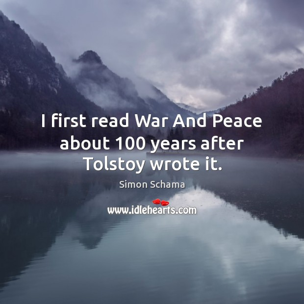 I first read War And Peace about 100 years after Tolstoy wrote it. Simon Schama Picture Quote