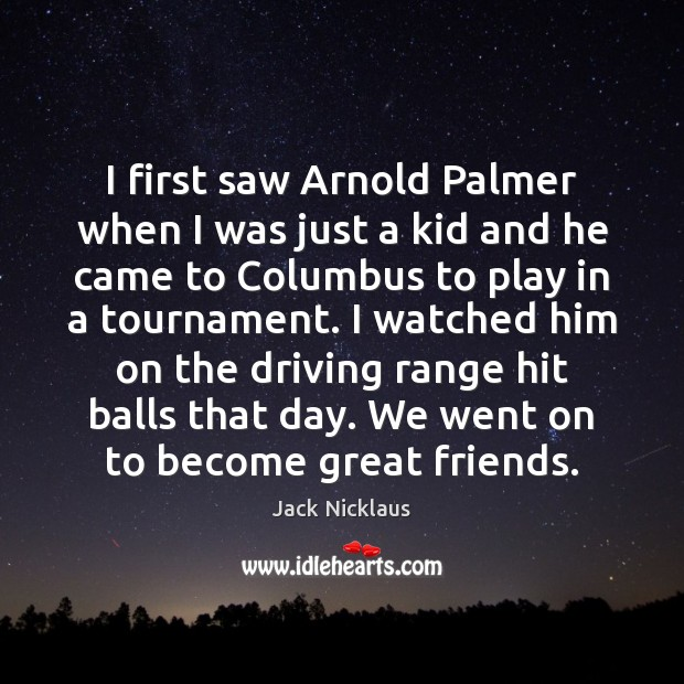 Image, I first saw Arnold Palmer when I was just a kid and