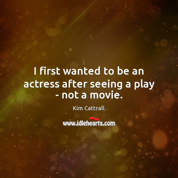 I first wanted to be an actress after seeing a play – not a movie. Kim Cattrall Picture Quote