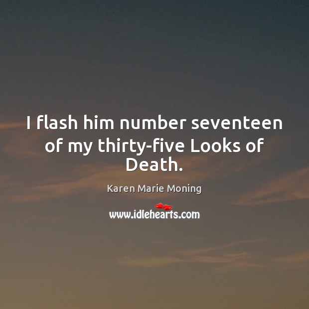 I flash him number seventeen of my thirty-five Looks of Death. Karen Marie Moning Picture Quote