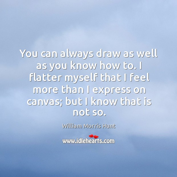 I flatter myself that I feel more than I express on canvas; but I know that is not so. Image
