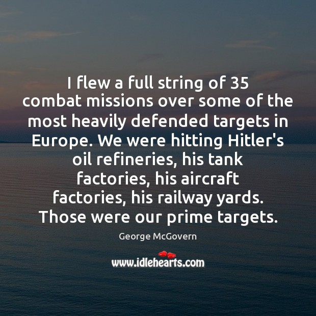 I flew a full string of 35 combat missions over some of the George McGovern Picture Quote
