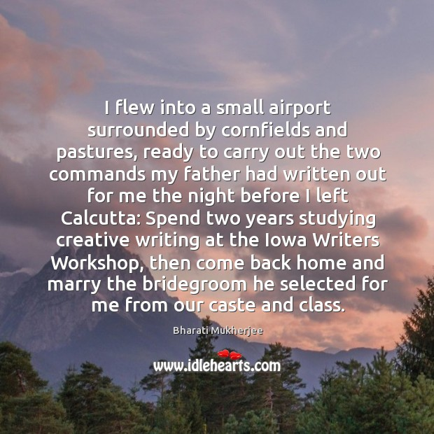 I flew into a small airport surrounded by cornfields and pastures, ready Bharati Mukherjee Picture Quote