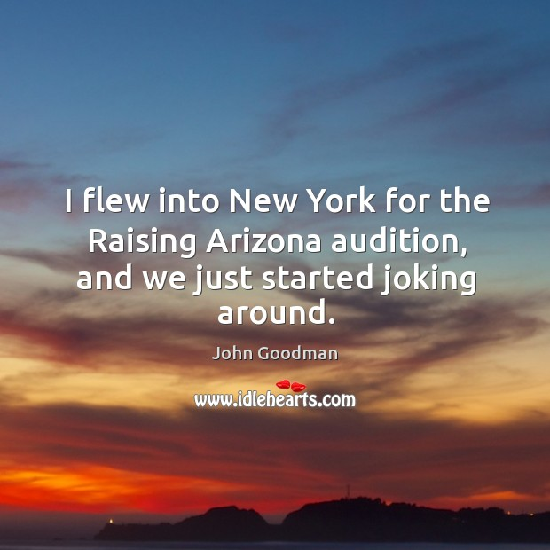 I flew into new york for the raising arizona audition, and we just started joking around. Image
