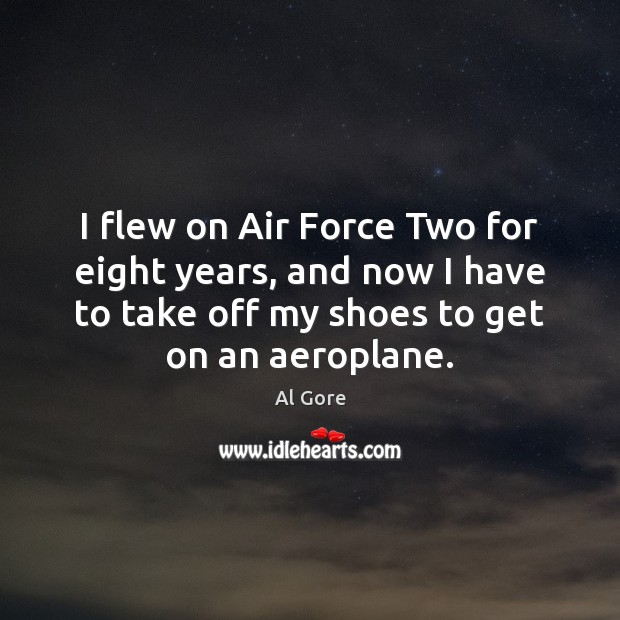 I flew on Air Force Two for eight years, and now I Al Gore Picture Quote