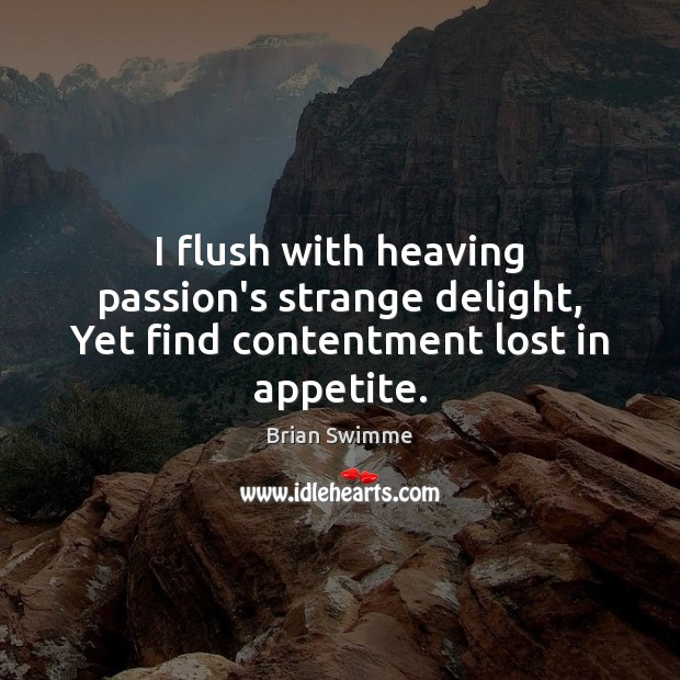 Image, I flush with heaving passion's strange delight, Yet find contentment lost in appetite.
