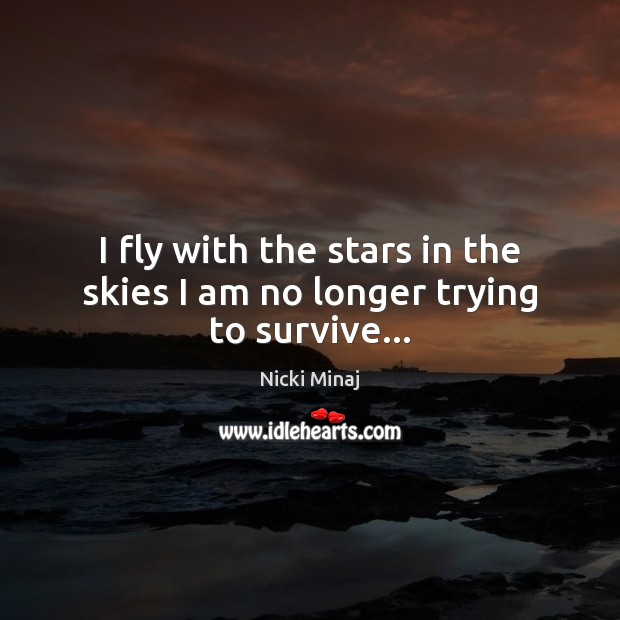 I fly with the stars in the skies I am no longer trying to survive… Nicki Minaj Picture Quote