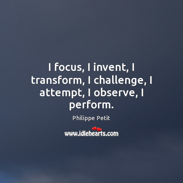 I focus, I invent, I transform, I challenge, I attempt, I observe, I perform. Image