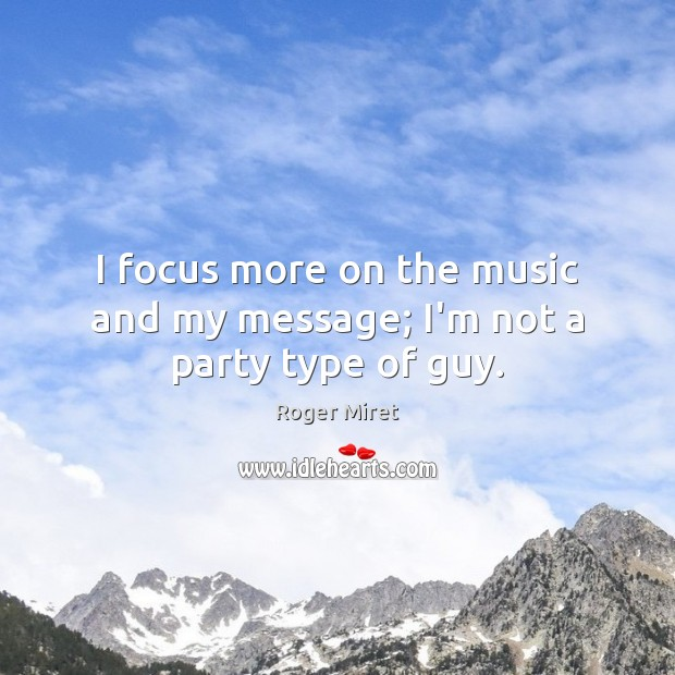 I focus more on the music and my message; I'm not a party type of guy. Roger Miret Picture Quote
