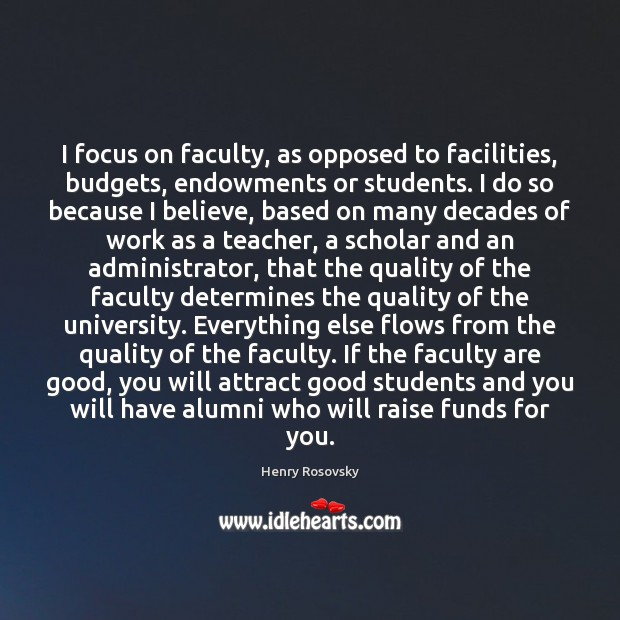 Image, I focus on faculty, as opposed to facilities, budgets, endowments or students.