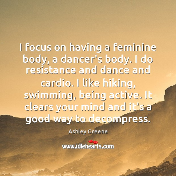 I focus on having a feminine body, a dancer's body. I do Ashley Greene Picture Quote