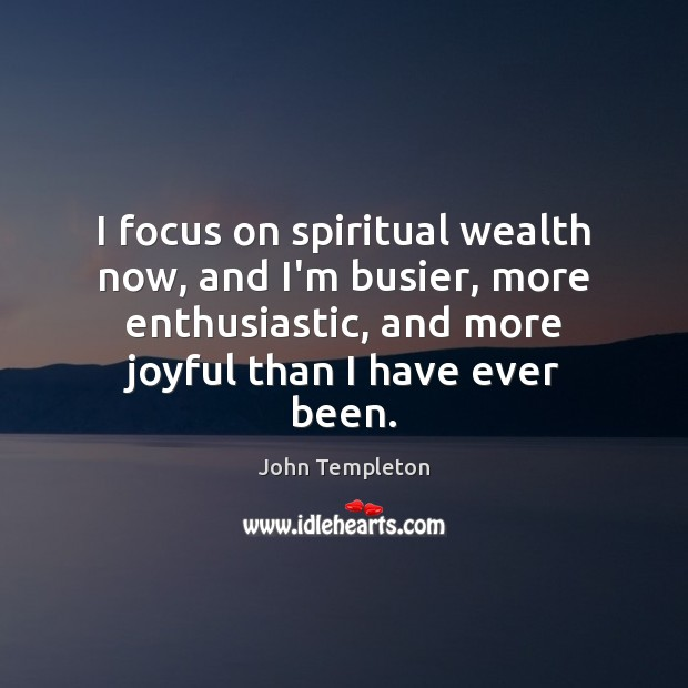 Image, I focus on spiritual wealth now, and I'm busier, more enthusiastic, and