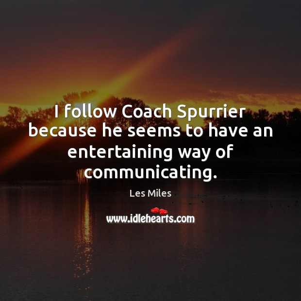 Image, I follow Coach Spurrier because he seems to have an entertaining way of communicating.