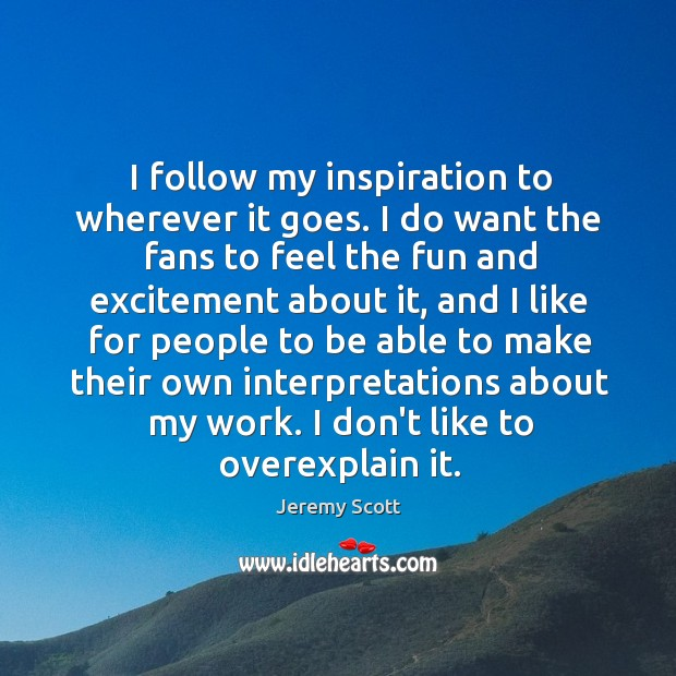 I follow my inspiration to wherever it goes. I do want the Jeremy Scott Picture Quote