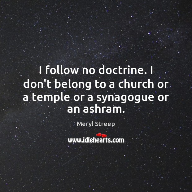 I follow no doctrine. I don't belong to a church or a temple or a synagogue or an ashram. Image