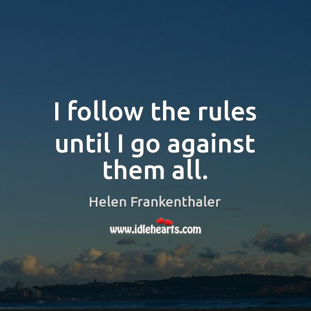 I follow the rules until I go against them all. Helen Frankenthaler Picture Quote