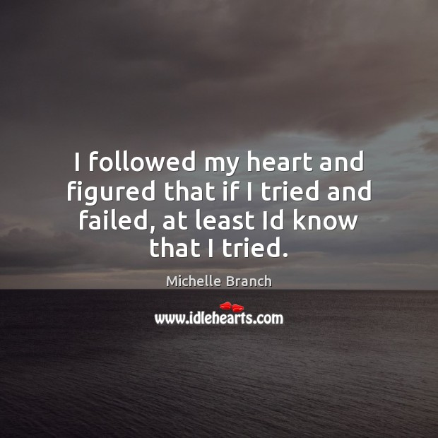 I followed my heart and figured that if I tried and failed, at least Id know that I tried. Michelle Branch Picture Quote