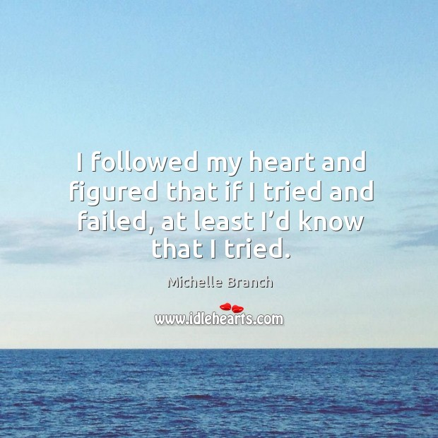 I followed my heart and figured that if I tried and failed, at least I'd know that I tried. Michelle Branch Picture Quote