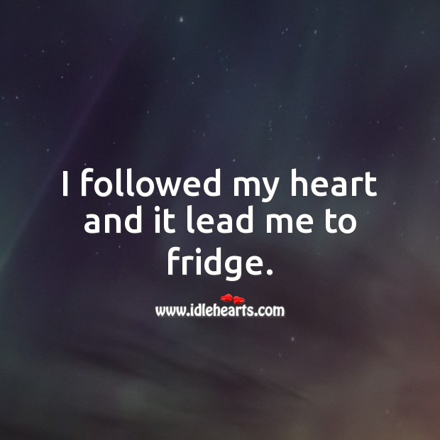 I followed my heart and it lead me to fridge. Heart Quotes Image
