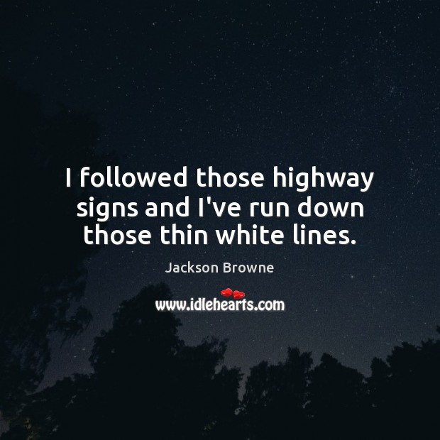 I followed those highway signs and I've run down those thin white lines. Jackson Browne Picture Quote