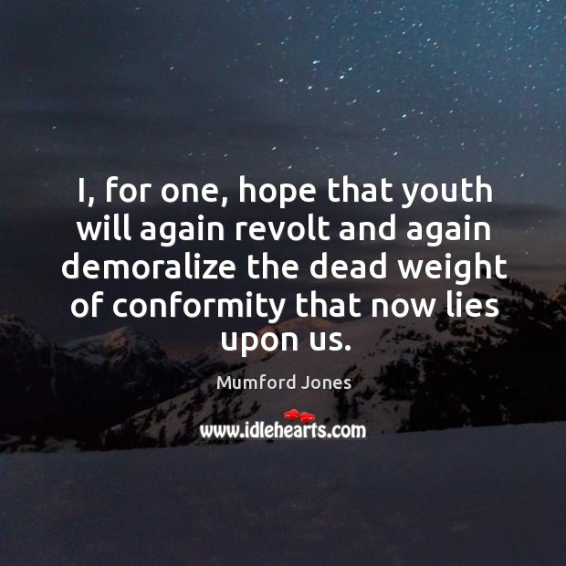 I, for one, hope that youth will again revolt and again demoralize Image