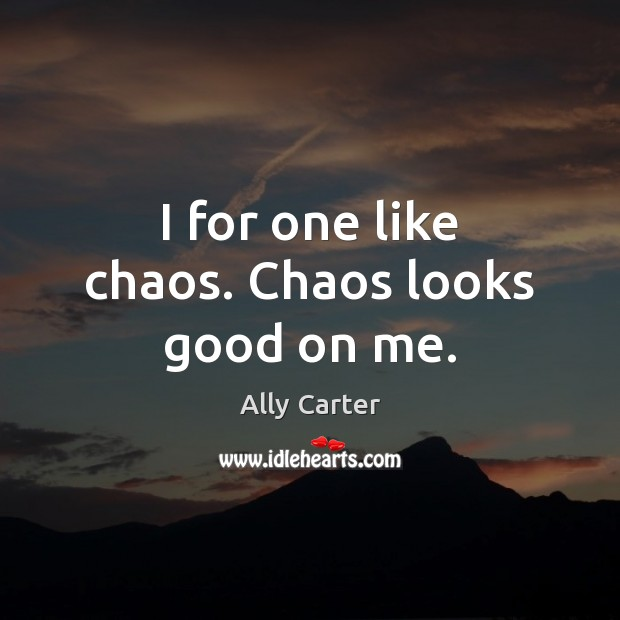 I for one like chaos. Chaos looks good on me. Image