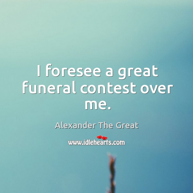 I foresee a great funeral contest over me. Image