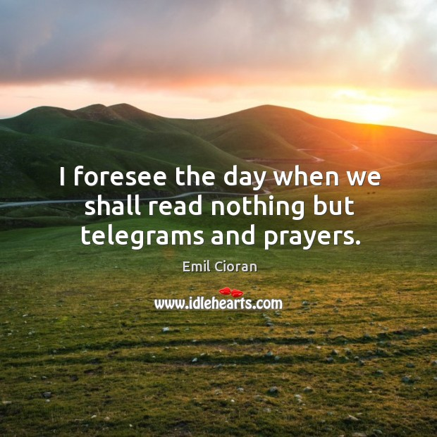 I foresee the day when we shall read nothing but telegrams and prayers. Emil Cioran Picture Quote