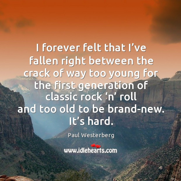 I forever felt that I've fallen right between the crack of way too young for the first Paul Westerberg Picture Quote