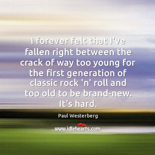 I forever felt that I've fallen right between the crack of way Paul Westerberg Picture Quote