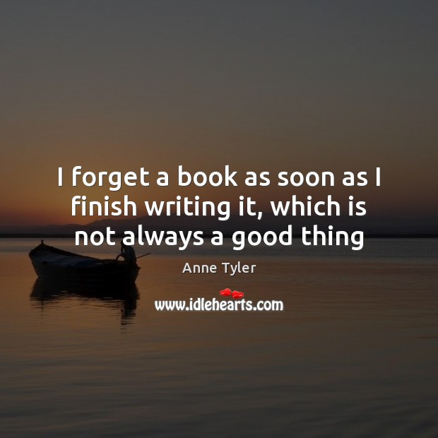 I forget a book as soon as I finish writing it, which is not always a good thing Anne Tyler Picture Quote