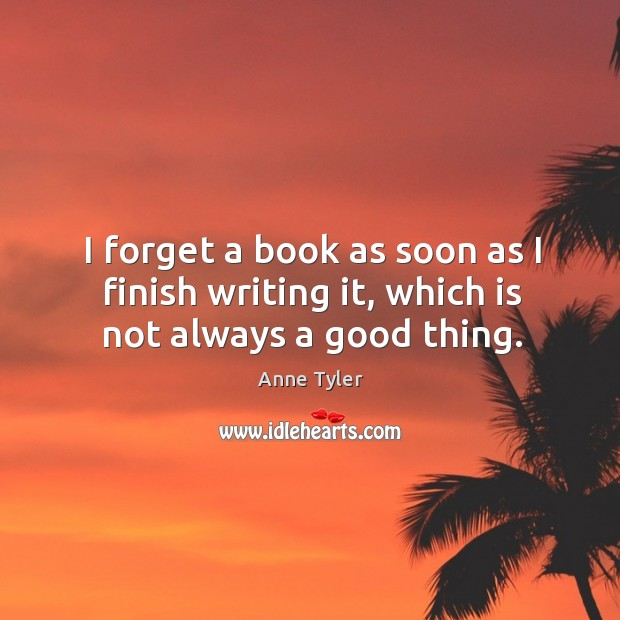 I forget a book as soon as I finish writing it, which is not always a good thing. Image