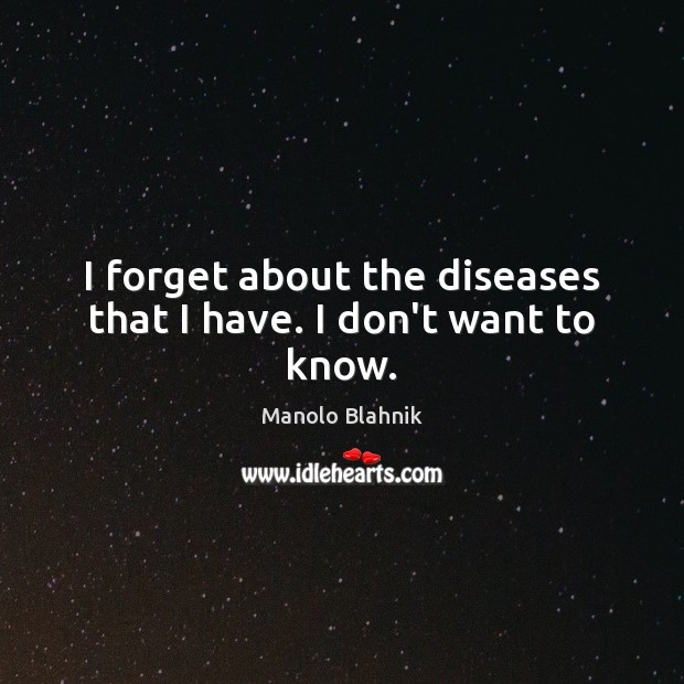 I forget about the diseases that I have. I don't want to know. Manolo Blahnik Picture Quote
