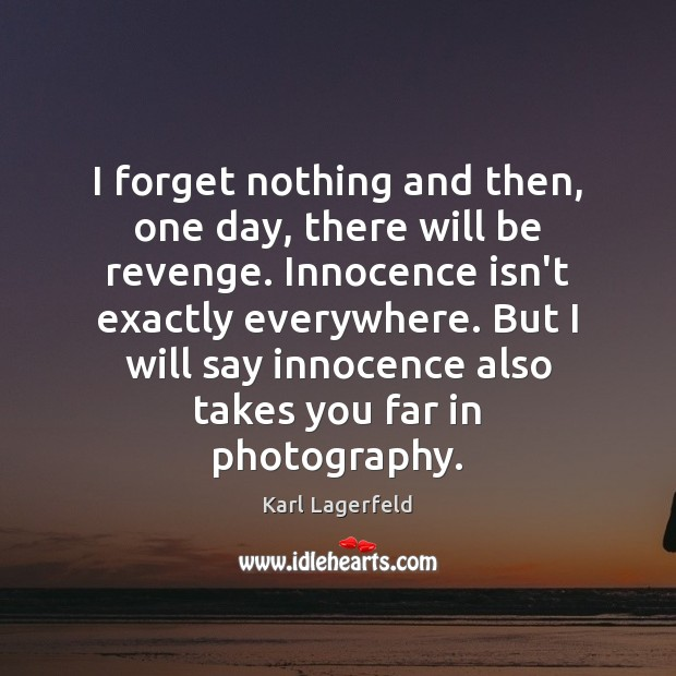 I forget nothing and then, one day, there will be revenge. Innocence Karl Lagerfeld Picture Quote