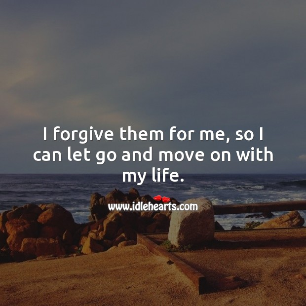 I forgive them for me, so I can let go and move on with my life. Forgive Quotes Image