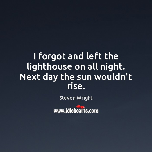 I forgot and left the lighthouse on all night. Next day the sun wouldn't rise. Steven Wright Picture Quote