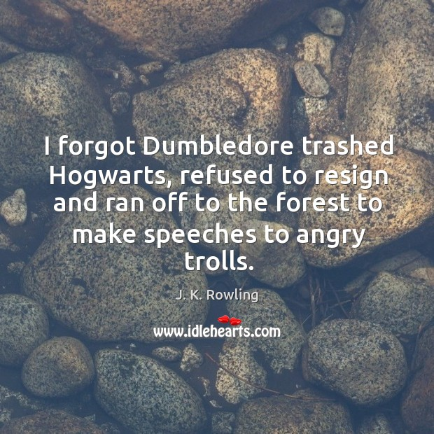 I forgot Dumbledore trashed Hogwarts, refused to resign and ran off to Image